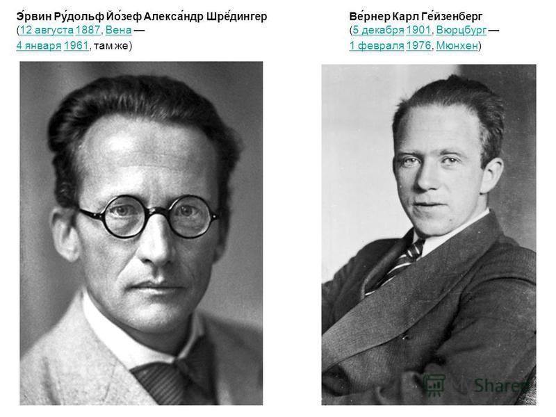 Э́рвин Ру́дольф Йо́зеф Алекса́ндр Шрё́зингер (12 августа 1887, Вена 12 августа 1887Вена 4 января 4 января 1961, там же)1961 Ве́вернер Карл Ге́гейзенберг (5 декабря 1901, Вюрцбург 5 декабря 1901Вюрцбург 1 февраля 1 февраля 1976, Мюнхен)1976Мюнхен