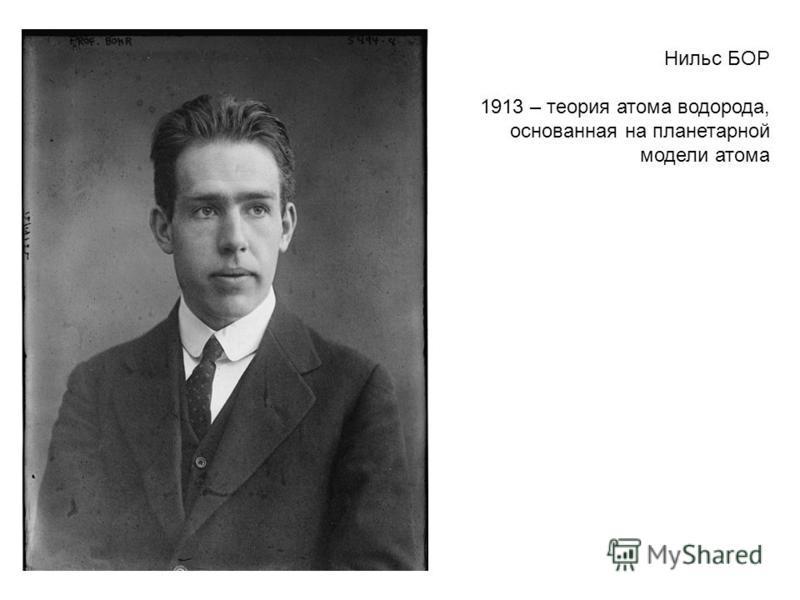 Нильс БОР 1913 – теория атома водорода, основанная на планетарной модели атома