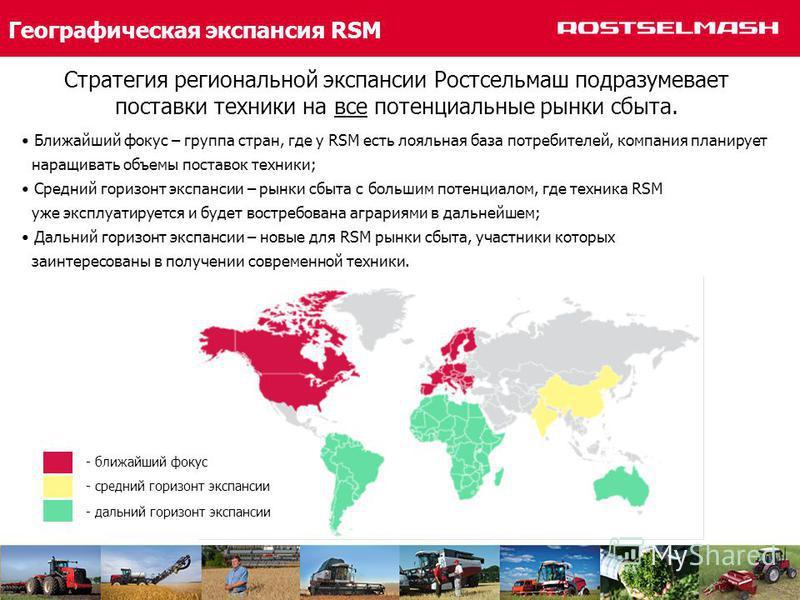 Географическая экспансия RSM Стратегия региональной экспансии Ростсельмаш подразумевает поставки техники на все потенциальные рынки сбыта. - ближайший фокус - средний горизонт экспансии - дальний горизонт экспансии Ближайший фокус – группа стран, где