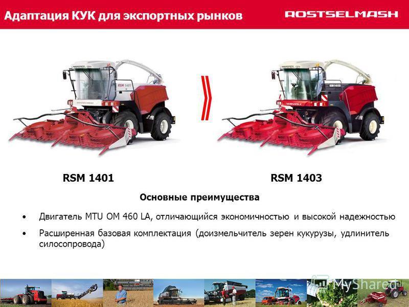 Адаптация КУК для экспортных рынков Двигатель MTU OM 460 LA, отличающийся экономичностью и высокой надежностью Расширенная базовая комплектация (до измельчитель зерен кукурузы, удлинитель силосопровода) Основные преимущества RSM 1401 RSM 1403