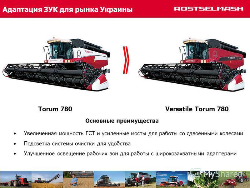 Адаптация ЗУК для рынка Украины Torum 780 Versatile Torum 780 Увеличенная мощность ГСТ и усиленные мосты для работы со сдвоенными колесами Подсветка системы очистки для удобства Улучшенное освещение рабочих зон для работы с широкозахватными адаптерам