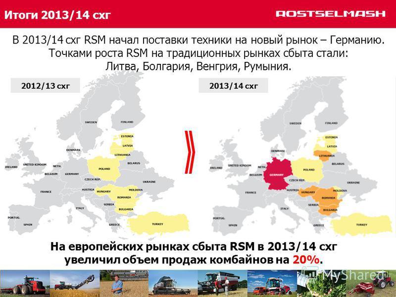 Итоги 2013/14 снг На европейских рынках сбыта RSM в 2013/14 снг увеличил объем продаж комбайнов на 20%. 2012/13 снг 2013/14 снг В 2013/14 снг RSM начал поставки техники на новый рынок – Германию. Точками роста RSM на традиционных рынках сбыта стали: