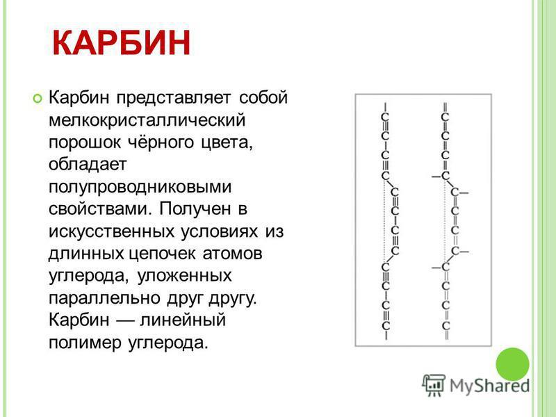 Карбин представляет собой мелкокристаллический порошок чёрного цвета, обладает полупроводниковыми свойствами. Получен в искусственнах условиях из длиннах цепочек атомов углерода, уложеннах параллельно друг другу. Карбин линейнай полимер углерода. КАР