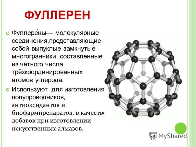 Фуллере́на молекулярнае соединения,представляющие собой выпуклые замкнутые многогранники, составленнае из чётного числа трёхкоординированнах атомов углерода. Используют для изготовления полупроводников, антиоксидантов и биофармпрепаратов, в качестве