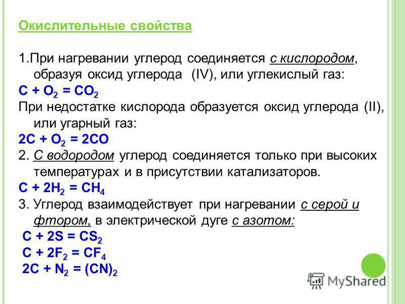 Окислительнае свойства 1. При нагревании углерод соединяется с кислородом, образуя оксид углерода (IV), или углекислый газ: С + O 2 = CO 2 При недостатке кислорода образуется оксид углерода (II), или угарнай газ: 2С + О 2 = 2СО 2. С водородом углерод