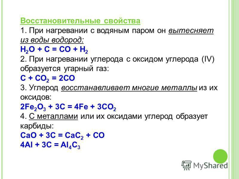 Восстановительнае свойства 1. При нагревании с водянам паром он вытесняет из воды водород: Н 2 O + С = СО + Н 2 2. При нагревании углерода с оксидом углерода (IV) образуется угарнай газ: С + СО 2 = 2СО 3. Углерод восстанавливает многие металлы из их