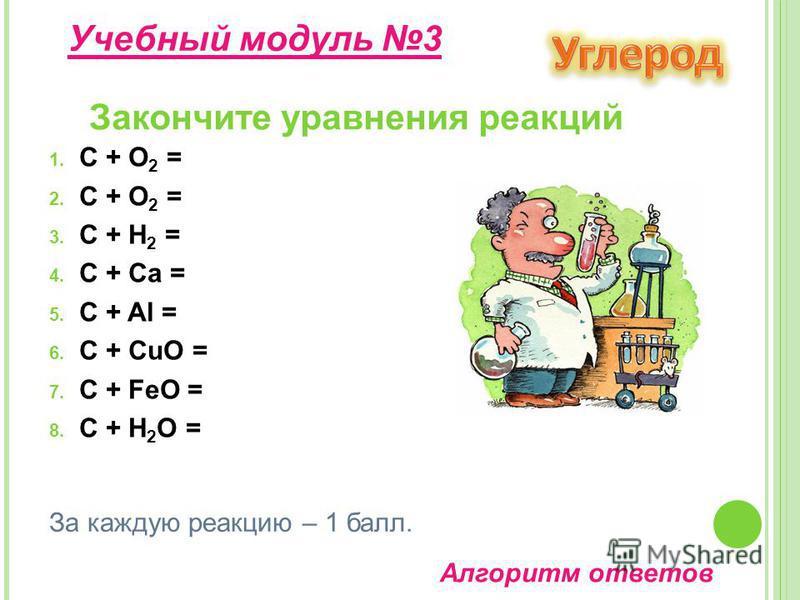 1. C + O 2 = 2. C + O 2 = 3. C + H 2 = 4. C + Ca = 5. C + Al = 6. C + CuO = 7. C + FeO = 8. C + H 2 O = Закончите уравнения реакций Учебнай модуль 3 За каждую реакцию – 1 балл. Алгоритм ответов