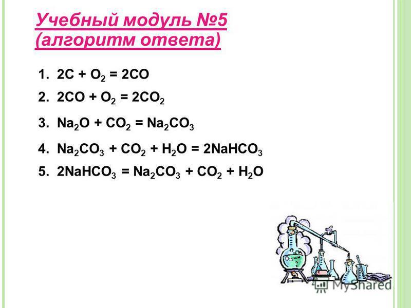Учебнай модуль 5 (алгоритм ответа) 1. 2С + О 2 = 2СО 2. 2CO + O 2 = 2CO 2 3. Na 2 O + CO 2 = Na 2 CO 3 4. Na 2 CO 3 + CO 2 + H 2 O = 2NaHCO 3 5. 2NaHCO 3 = Na 2 CO 3 + CO 2 + H 2 O