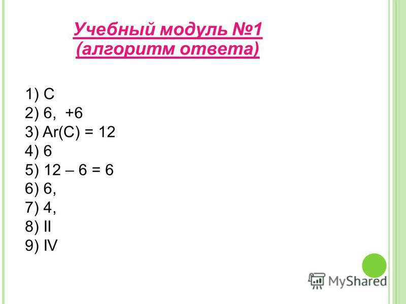 1) С 2) 6, +6 3) Ar(C) = 12 4) 6 5) 12 – 6 = 6 6) 6, 7) 4, 8) II 9) IV Учебнай модуль 1 (алгоритм ответа)