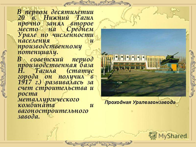 В первом десятилетии 20 в. Нижний Тагил прочно занял второе место на Среднем Урале по численности населения и производственному потенциалу. В советский период производственная база Н. Тагила (статус города он получил в 1917 г.) развивалась за счет ст