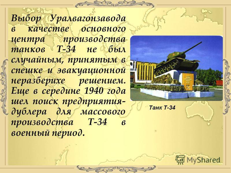 Выбор Уралвагонзавода в качестве основного центра производства танков Т-34 не был случайным, принятым в спешке и эвакуационной неразберихе решением. Еще в середине 1940 года шел поиск предприятия- дублера для массового производства Т-34 в военный пер
