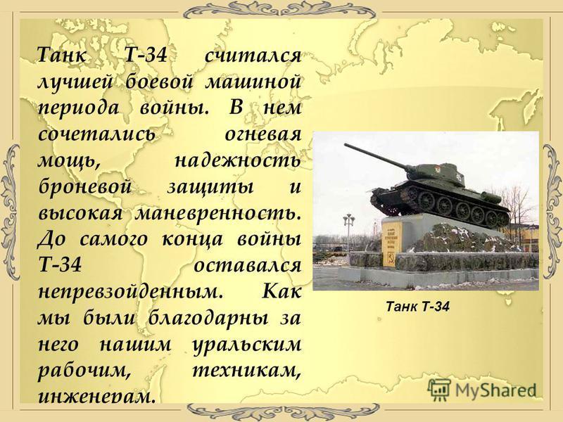 Танк Т-34 считался лучшей боевой машиной периода войны. В нем сочетались огневая мощь, надежность броневой защиты и высокая маневренность. До самого конца войны Т-34 оставался непревзойденным. Как мы были благодарны за него нашим уральским рабочим, т