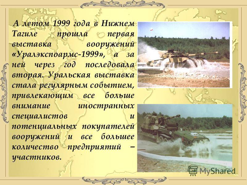 А летом 1999 года в Нижнем Тагиле прошла первая выставка вооружений « Уралэкспоармс-1999 », а за ней через год последовала вторая. Уральская выставка стала регулярным событием, привлекающим все больше внимание иностранных специалистов и потенциальных