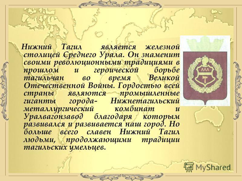 Нижний Тагил является железной столицей Среднего Урала. Он знаменит своими революционными традициями в прошлом и героической борьбе тагильчан во время Великой Отечественной Войны. Гордостью всей страны являются промышленные гиганты города- Нижнетагил