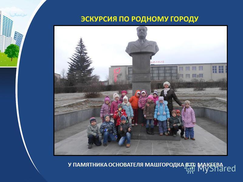 ЭСКУРСИЯ ПО РОДНОМУ ГОРОДУ У ПАМЯТНИКА ОСНОВАТЕЛЯ МАШГОРОДКА В.П. МАКЕЕВА