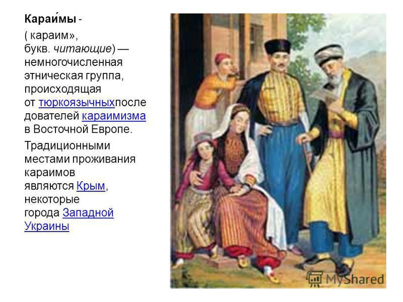 Караи́мы - ( караим», букв. читающие) немногочисленная этническая группа, происходящая от тюркоязычных последователей караимизма в Восточной Европе.тюркоязычныхкараимизма Традиционными местами проживания караимов являются Крым, некоторые города Запад