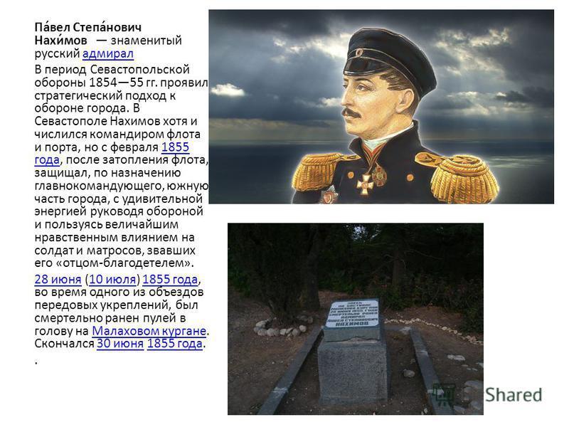 Па́вел Степа́нович Нахи́мов знаменитый русский адмирал В период Севастопольской обороны 185455 гг. проявил стратегичешский подход к обороне города. В Севастополе Нахимов хотя и числился командиром флота и порта, но с февраля 1855 года, после затоплен