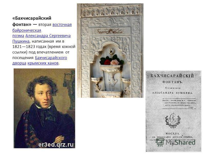 «Бахчисарайский фонтан» вторая восточная байроническая поэма Александра Сергеевича Пушкина, написанная им в 18211823 годах (время южной ссылки) под впечатлением от посещения Бахчисарайского дворца крымских ханов.восточная байроническая поэма Александ