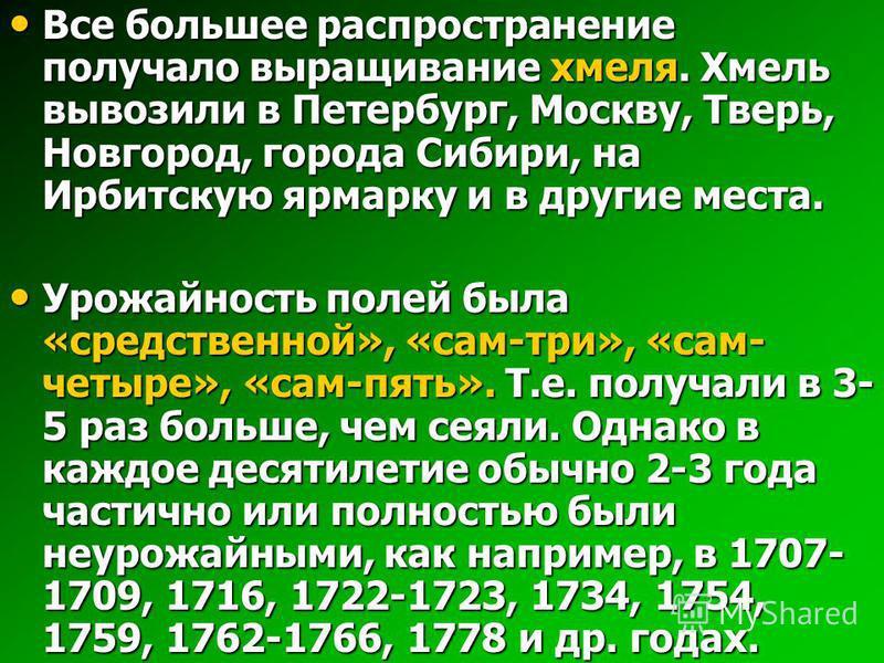 Все большее распространение получало выращивание хмеля. Хмель вывозили в Петербург, Москву, Тверь, Новгород, города Сибири, на Ирбитскую ярмарку и в другие места. Все большее распространение получало выращивание хмеля. Хмель вывозили в Петербург, Мос