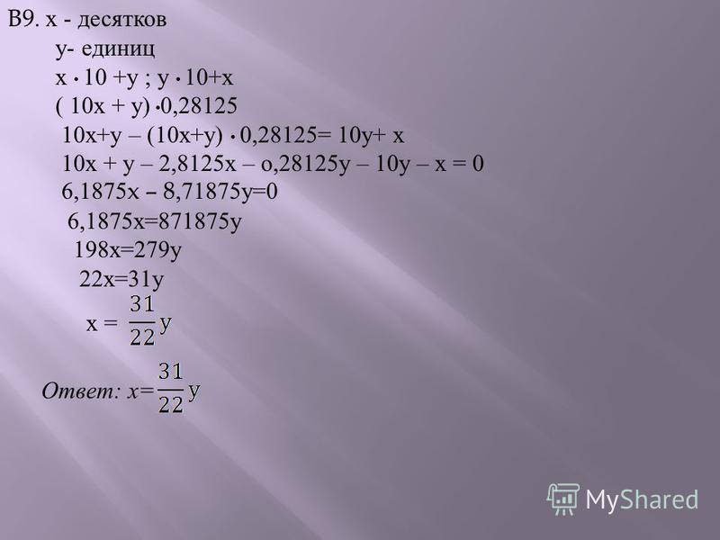 B9. х - десятков у - единиц х 10 + у ; у 10+ х ( 10 х + у ) 0,28125 10 х + у – (10 х + у ) 0,28125= 10 у + х 10 х + у – 2,8125 х – о,28125 у – 10 у – х = 0 6,1875x – 8,71875 у =0 6,1875 х =871875 у 198 х =279 у 22 х =31 у х = Ответ : х =