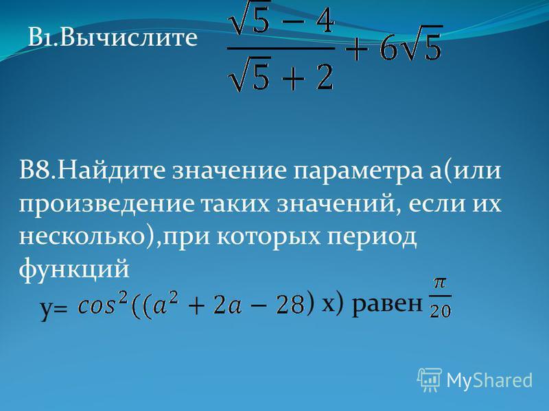 B1. Вычислите B8. Найдите значение параметра а(или произведение таких значений, если их несколько),при которых период функций y=y= ) х) равен