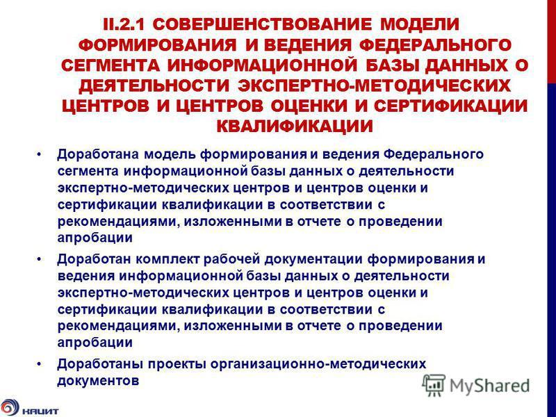 II.2.1 СОВЕРШЕНСТВОВАНИЕ МОДЕЛИ ФОРМИРОВАНИЯ И ВЕДЕНИЯ ФЕДЕРАЛЬНОГО СЕГМЕНТА ИНФОРМАЦИОННОЙ БАЗЫ ДАННЫХ О ДЕЯТЕЛЬНОСТИ ЭКСПЕРТНО-МЕТОДИЧЕСКИХ ЦЕНТРОВ И ЦЕНТРОВ ОЦЕНКИ И СЕРТИФИКАЦИИ КВАЛИФИКАЦИИ Доработана модель формирования и ведения Федерального с
