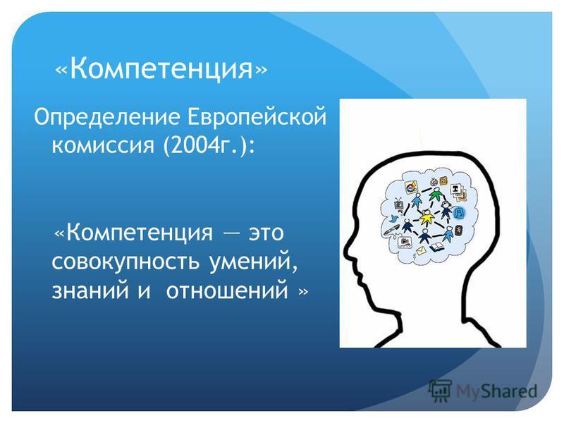 «Компетенция» Определение Европейской комиссия (2004 г.): «Компетенция это совокупность умений, знаний и отношений »