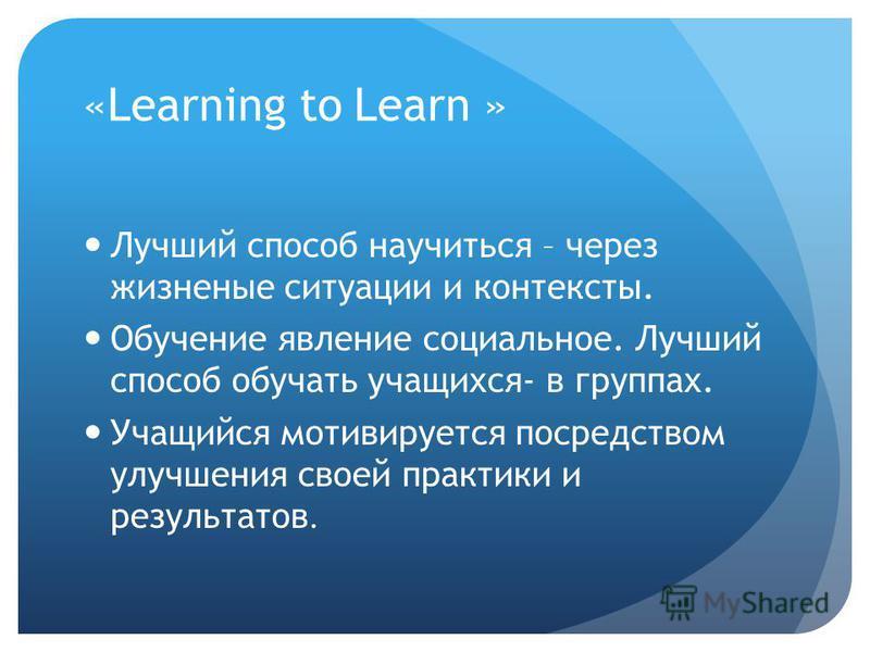 «Learning to Learn » Лучший способ научиться – через жизненные ситуации и контексты. Обучение явление социальное. Лучший способ обучать учащихся- в группах. Учащийся мотивируется посредством улучшения своей практики и результатов.