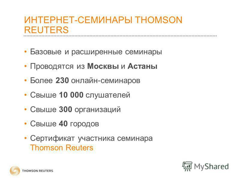 ИНТЕРНЕТ-СЕМИНАРЫ THOMSON REUTERS Базовые и расширенные семинары Проводятся из Москвы и Астаны Более 230 онлайн-семинаров Свыше 10 000 слушателей Свыше 300 организаций Свыше 40 городов Сертификат участника семинара Thomson Reuters
