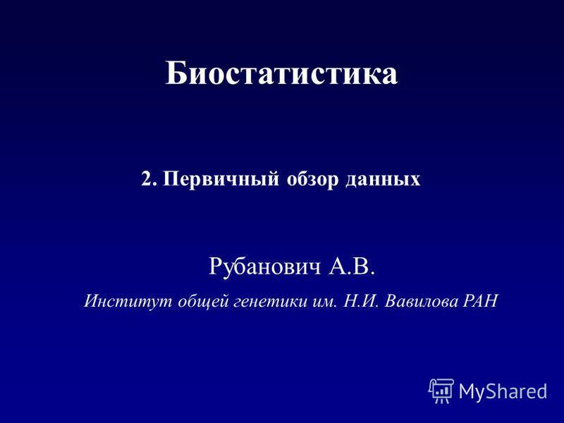 Институт общей генетики им. Н.И. Вавилова РАН 2. Первичный обзор данных Рубанович А.В. Биостатистика