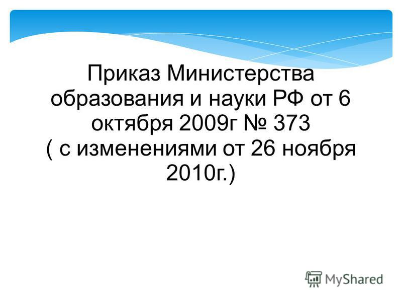 Приказ Министерства образования и науки РФ от 6 октября 2009 г 373 ( с изменениями от 26 ноября 2010 г.)