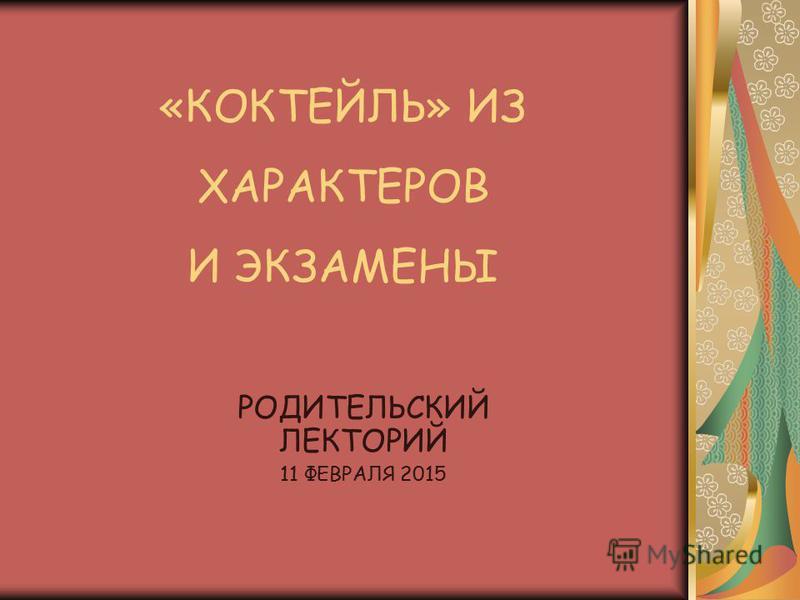 «КОКТЕЙЛЬ» ИЗ ХАРАКТЕРОВ И ЭКЗАМЕНЫ РОДИТЕЛЬСКИЙ ЛЕКТОРИЙ 11 ФЕВРАЛЯ 2015