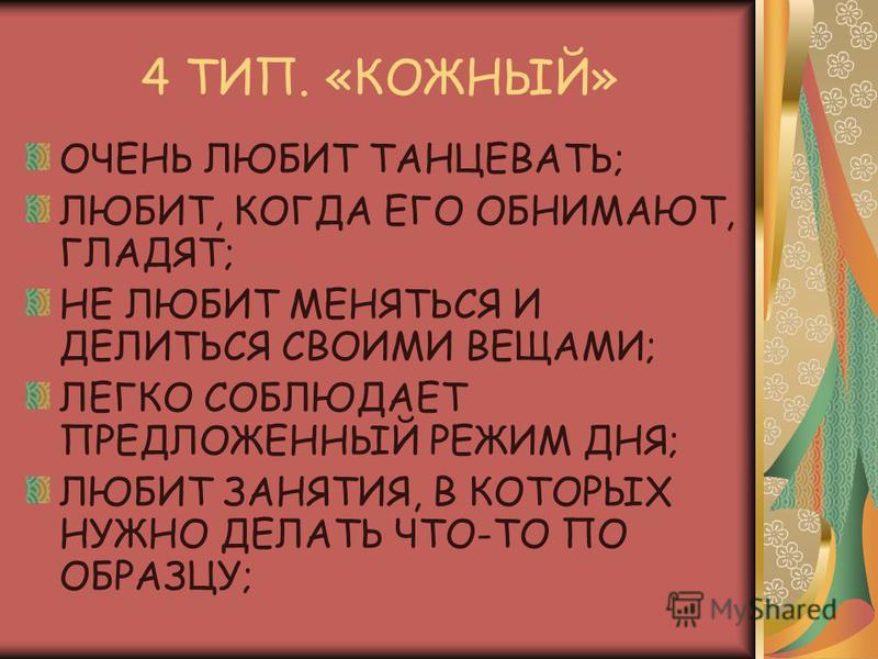 4 ТИП. «КОЖНЫЙ» ОЧЕНЬ ЛЮБИТ ТАНЦЕВАТЬ; ЛЮБИТ, КОГДА ЕГО ОБНИМАЮТ, ГЛАДЯТ; НЕ ЛЮБИТ МЕНЯТЬСЯ И ДЕЛИТЬСЯ СВОИМИ ВЕЩАМИ; ЛЕГКО СОБЛЮДАЕТ ПРЕДЛОЖЕННЫЙ РЕЖИМ ДНЯ; ЛЮБИТ ЗАНЯТИЯ, В КОТОРЫХ НУЖНО ДЕЛАТЬ ЧТО-ТО ПО ОБРАЗЦУ;