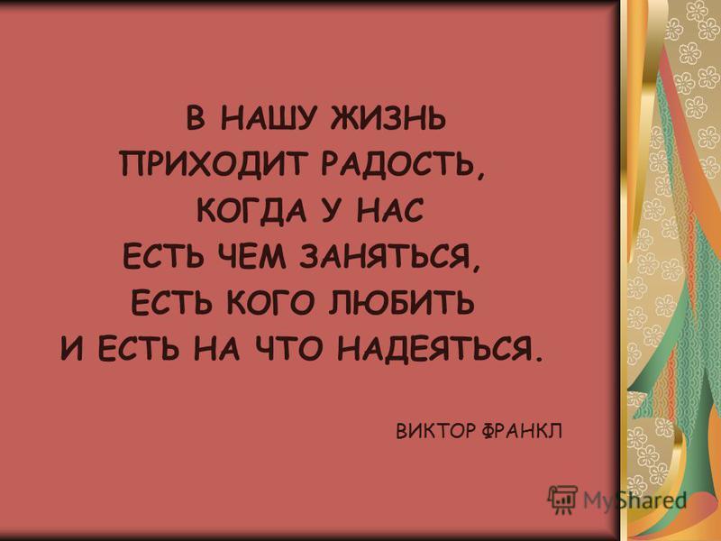 В НАШУ ЖИЗНЬ ПРИХОДИТ РАДОСТЬ, КОГДА У НАС ЕСТЬ ЧЕМ ЗАНЯТЬСЯ, ЕСТЬ КОГО ЛЮБИТЬ И ЕСТЬ НА ЧТО НАДЕЯТЬСЯ. ВИКТОР ФРАНКЛ