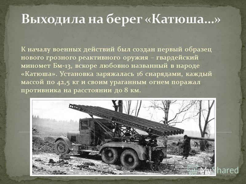 К началу военных действий был создан первый образец нового грозного реактивного оружия – гвардейский миномет Бм-13, вскоре любовно названный в народе «Катюша». Установка заряжалась 16 снарядами, каждый массой по 42,5 кг и своим ураганным огнем поража