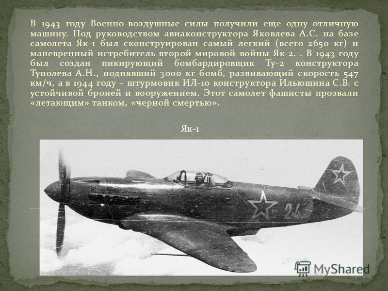 В 1943 году Военно-воздушные силы получили еще одну отличную машину. Под руководством авиаконструктора Яковлева А.С. на базе самолета Як-1 был сконструирован самый легкий (всего 2650 кг) и маневренный истребитель второй мировой войны Як-2.. В 1943 го
