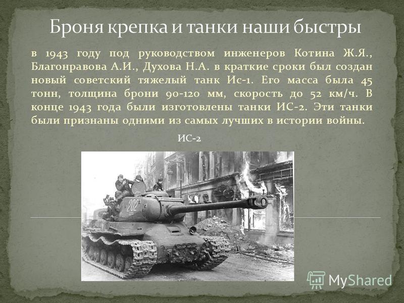 в 1943 году под руководством инженеров Котина Ж.Я., Благонравова А.И., Духова Н.А. в краткие сроки был создан новый советский тяжелый танк Ис-1. Его масса была 45 тонн, толщина брони 90-120 мм, скорость до 52 км/ч. В конце 1943 года были изготовлены