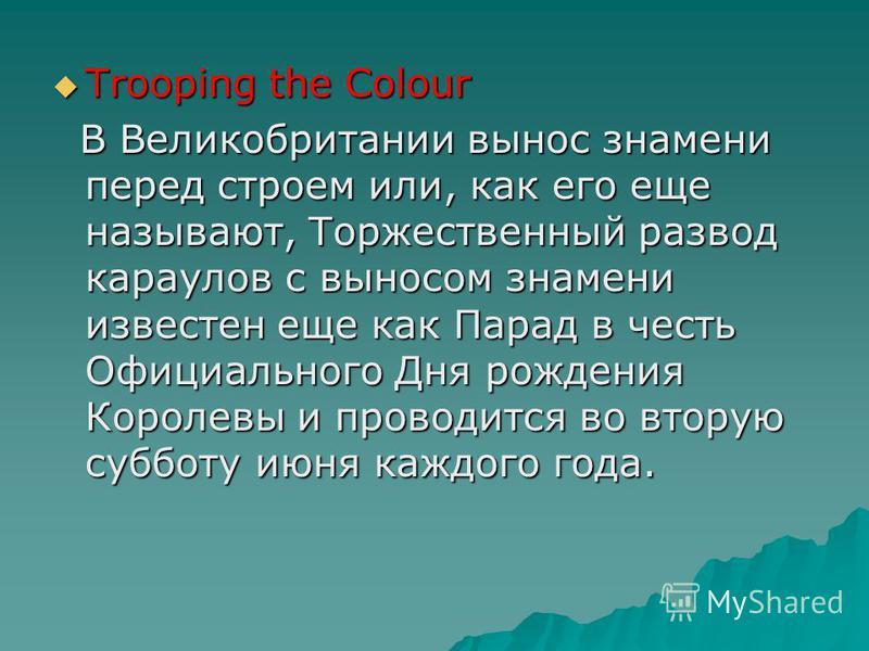 Trooping the Colour Trooping the Colour В Великобритании вынос знамени перед строем или, как его еще называют, Торжественный развод караулов с выносом знамени известен еще как Парад в честь Официального Дня рождения Королевы и проводится во вторую су