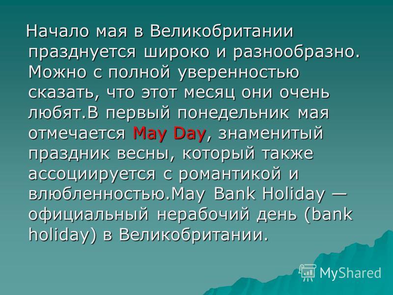 Начало мая в Великобритании празднуется широко и разнообразно. Можно с полной уверенностью сказать, что этот месяц они очень любят.В первый понедельник мая отмечается May Day, знаменитый праздник весны, который также ассоциируется с романтикой и влюб