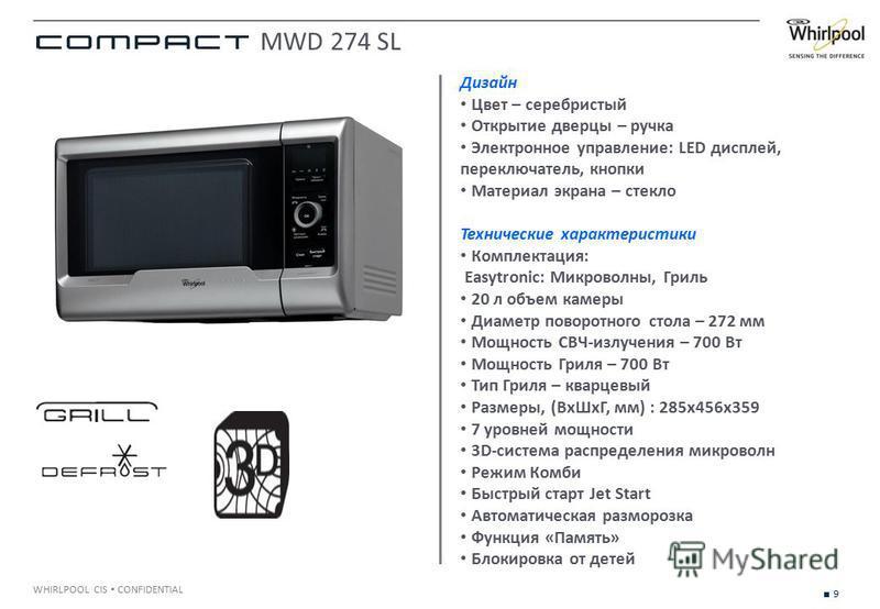 9 WHIRLPOOL CIS CONFIDENTIAL Дизайн Цвет – серебристый Открытие дверцы – ручка Электронное управление: LED дисплей, переключатель, кнопки Материал экрана – стекло Технические характеристики Комплектация: Easytronic: Микроволны, Гриль 20 л объем камер