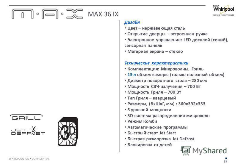 13 WHIRLPOOL CIS CONFIDENTIAL Дизайн Цвет – нержавеющая сталь Открытие дверцы – встроенная ручка Электронное управление: LED дисплей (синий), сенсорная панель Материал экрана – стекло Технические характеристики Комплектация: Микроволны, Гриль 13 л об