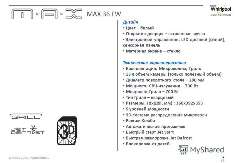 14 WHIRLPOOL CIS CONFIDENTIAL Дизайн Цвет – белый Открытие дверцы – встроенная ручка Электронное управление: LED дисплей (синий), сенсорная панель Материал экрана – стекло Технические характеристики Комплектация: Микроволны, Гриль 13 л объем камеры (