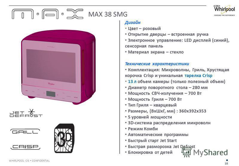 18 WHIRLPOOL CIS CONFIDENTIAL Дизайн Цвет – розовый Открытие дверцы – встроенная ручка Электронное управление: LED дисплей (синий), сенсорная панель Материал экрана – стекло Технические характеристики Комплектация: Микроволны, Гриль, Хрустящая корочк