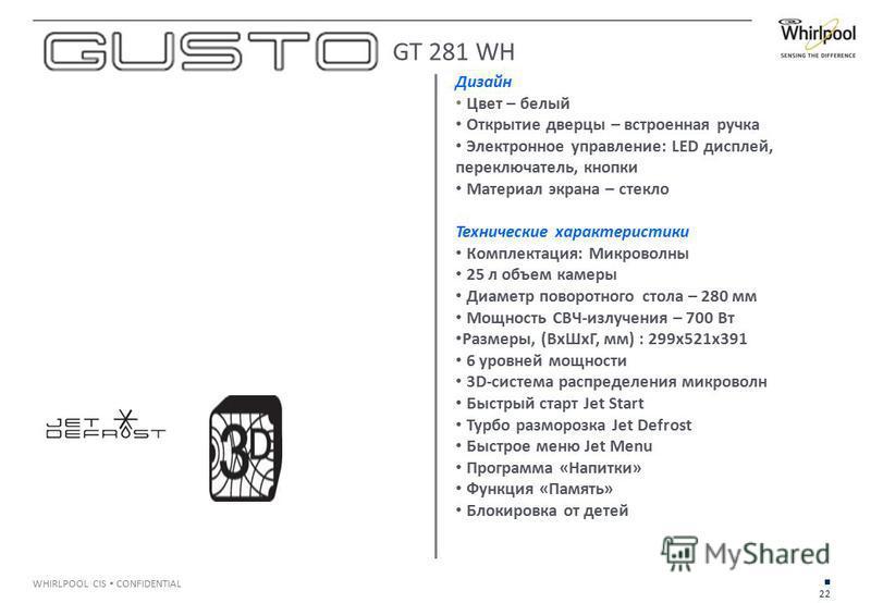 22 WHIRLPOOL CIS CONFIDENTIAL Дизайн Цвет – белый Открытие дверцы – встроенная ручка Электронное управление: LED дисплей, переключатель, кнопки Материал экрана – стекло Технические характеристики Комплектация: Микроволны 25 л объем камеры Диаметр пов