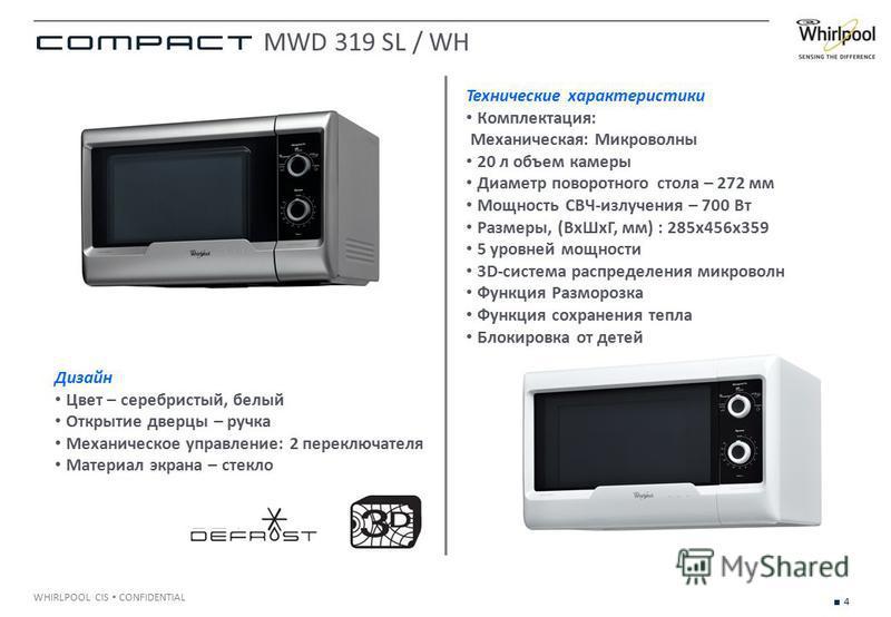 4 WHIRLPOOL CIS CONFIDENTIAL Технические характеристики Комплектация: Механическая: Микроволны 20 л объем камеры Диаметр поворотного стола – 272 мм Мощность СВЧ-излучения – 700 Вт Размеры, (Вх ШхГ, мм) : 285x456x359 5 уровней мощности 3D-система расп
