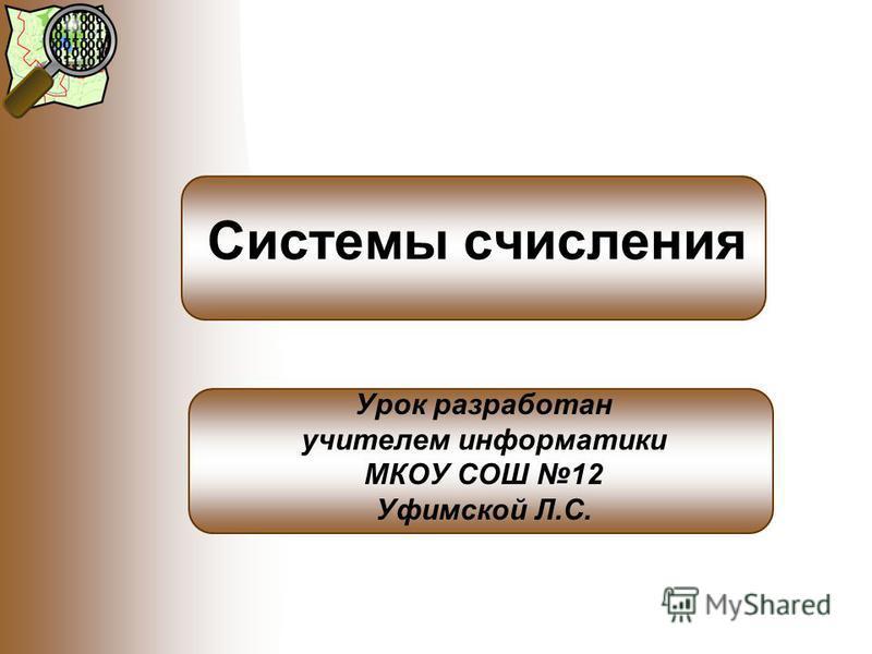 Системы счисления Урок разработан учителем информатики МКОУ СОШ 12 Уфимской Л.С.