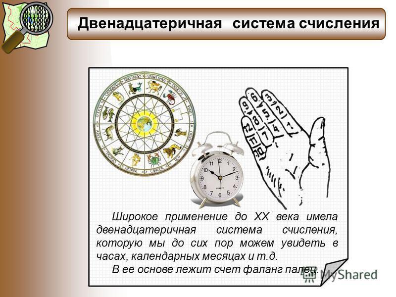 Двенадцатеричная система счисления Широкое применение до XX века имела двенадцатеричная система счисления, которую мы до сих пор можем увидеть в часах, календарных месяцах и т.д. В ее основе лежит счет фаланг палец.
