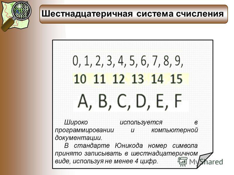 Шестнадцатеричная система счисления Широко используется в программировании и компьютерной документации. В стандарте Юникода номер символа принято записывать в шестнадцатеричном виде, используя не менее 4 цифр.