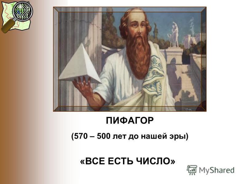 ПИФАГОР (570 – 500 лет до нашей эры) «ВСЕ ЕСТЬ ЧИСЛО»