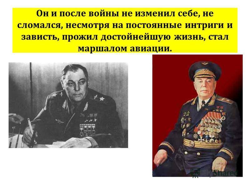 Он и после войны не изменил себе, не сломался, несмотря на постоянные интриги и зависть, прожил достойнейшую жизнь, стал маршалом авиации.